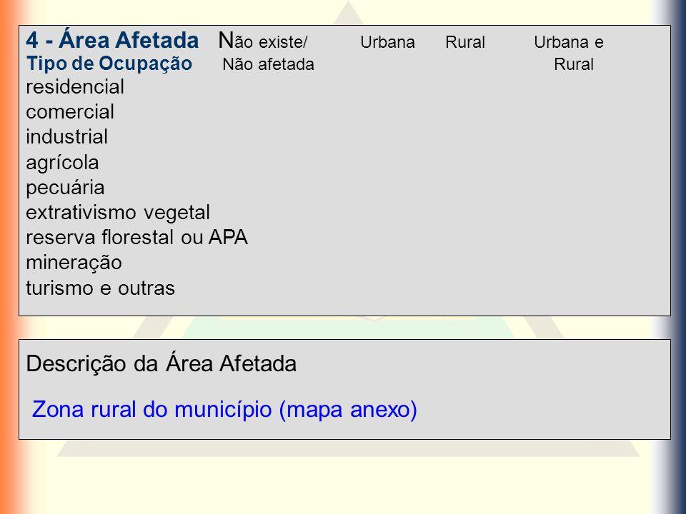 Descrição da Área Afetada Zona rural do município (mapa anexo) 4 - Área Afetada N ão existe/ Urbana Rural Urbana e Tipo de Ocupação Não afetada Rural
