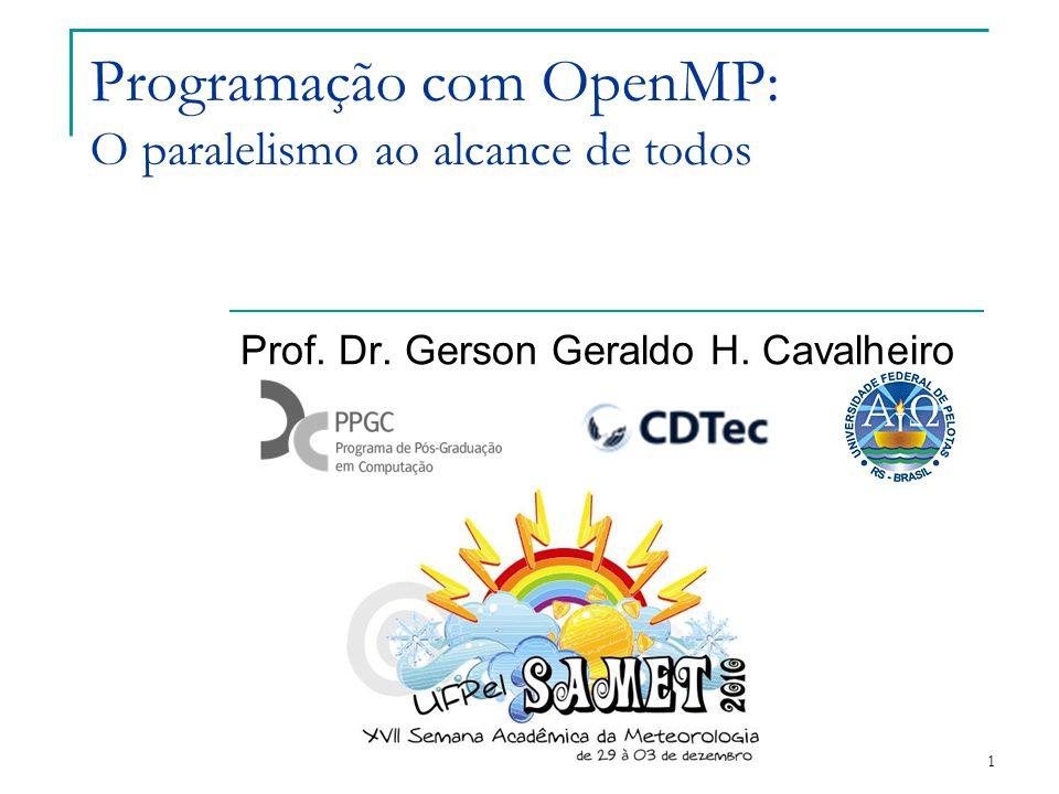 1 Programação com OpenMP: O paralelismo ao alcance de todos Prof. Dr. Gerson Geraldo H. Cavalheiro
