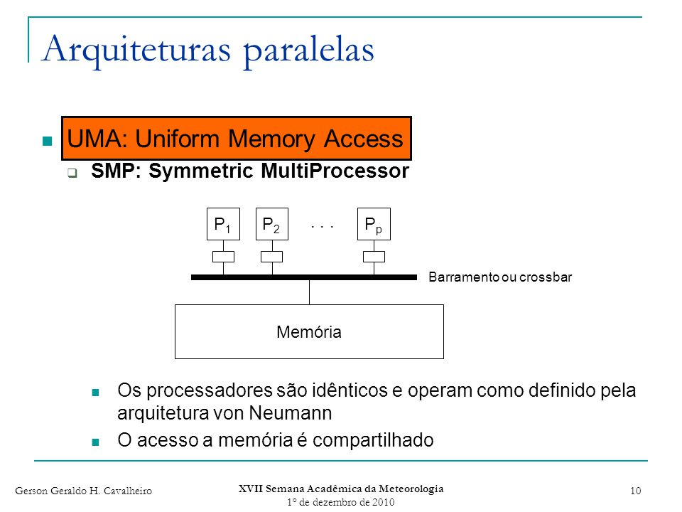 Gerson Geraldo H. Cavalheiro XVII Semana Acadêmica da Meteorologia 1 o de dezembro de 2010 10 Arquiteturas paralelas UMA: Uniform Memory Access SMP: S