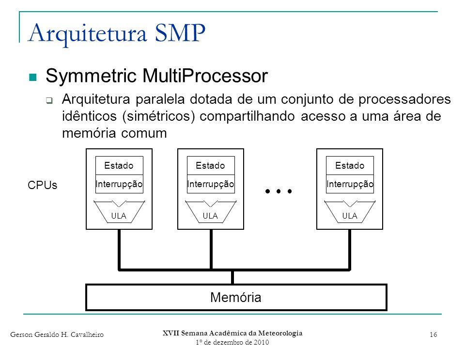 Gerson Geraldo H. Cavalheiro XVII Semana Acadêmica da Meteorologia 1 o de dezembro de 2010 16 Arquitetura SMP Symmetric MultiProcessor Arquitetura par