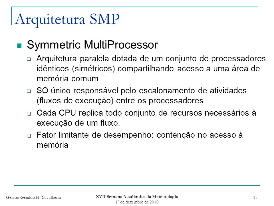 Gerson Geraldo H. Cavalheiro XVII Semana Acadêmica da Meteorologia 1 o de dezembro de 2010 17 Arquitetura SMP Symmetric MultiProcessor Arquitetura par
