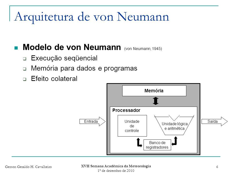 Gerson Geraldo H. Cavalheiro XVII Semana Acadêmica da Meteorologia 1 o de dezembro de 2010 6 Arquitetura de von Neumann Modelo de von Neumann (von Neu