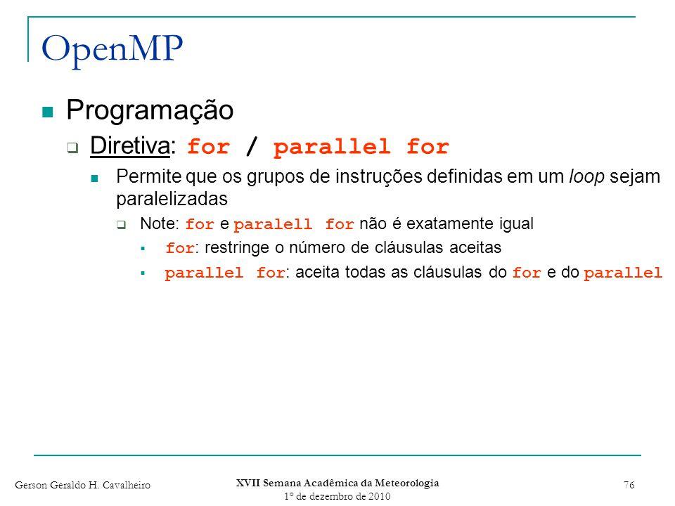 Gerson Geraldo H. Cavalheiro XVII Semana Acadêmica da Meteorologia 1 o de dezembro de 2010 76 OpenMP Programação Diretiva: for / parallel for Permite