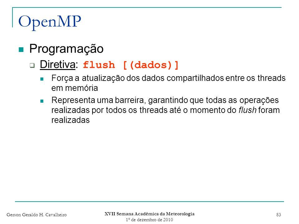 Gerson Geraldo H. Cavalheiro XVII Semana Acadêmica da Meteorologia 1 o de dezembro de 2010 83 OpenMP Programação Diretiva: flush [(dados)] Força a atu