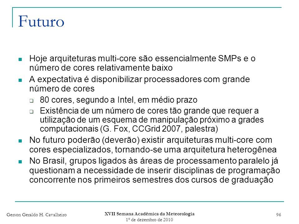 Gerson Geraldo H. Cavalheiro XVII Semana Acadêmica da Meteorologia 1 o de dezembro de 2010 96 Futuro Hoje arquiteturas multi-core são essencialmente S