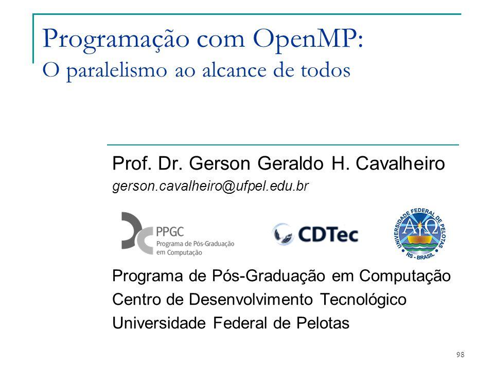 98 Programação com OpenMP: O paralelismo ao alcance de todos Prof. Dr. Gerson Geraldo H. Cavalheiro gerson.cavalheiro@ufpel.edu.br Programa de Pós-Gra