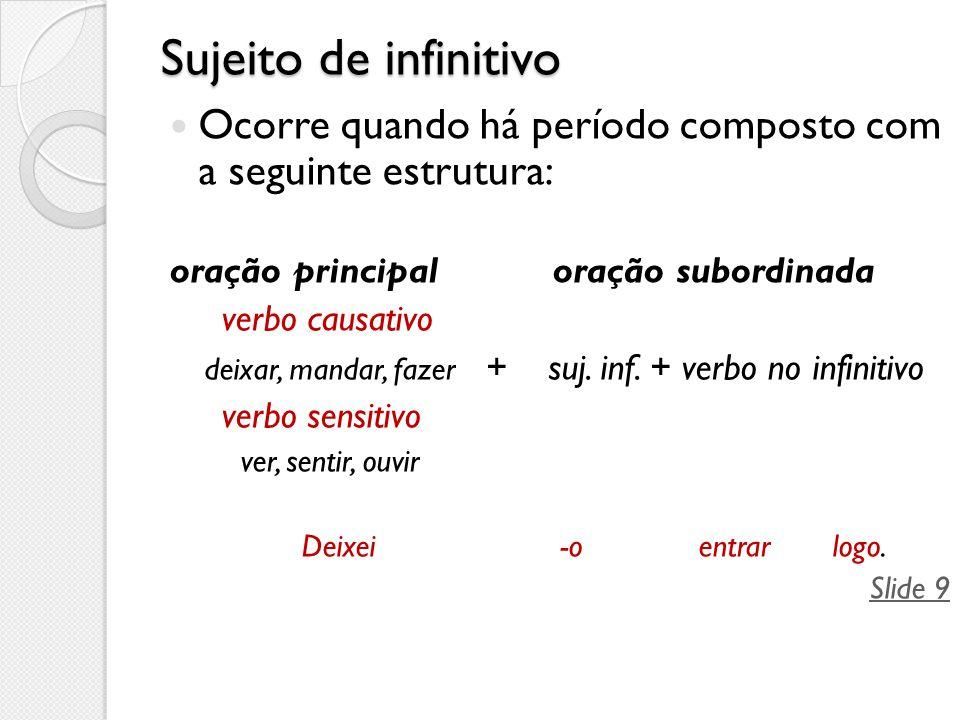 Sujeito de infinitivo Ocorre quando há período composto com a seguinte estrutura: oração principal oração subordinada verbo causativo deixar, mandar,