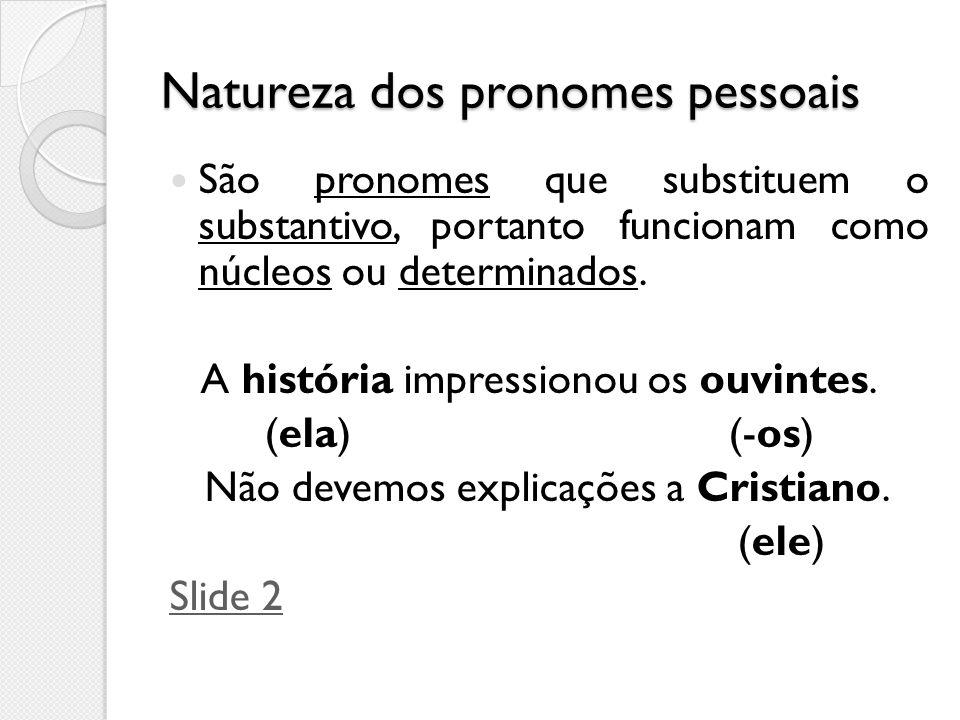 Natureza dos pronomes pessoais São pronomes que substituem o substantivo, portanto funcionam como núcleos ou determinados. A história impressionou os