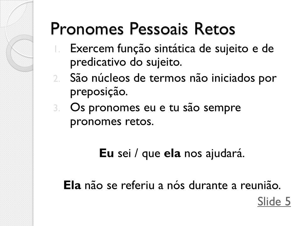 Pronomes Pessoais Retos 1. Exercem função sintática de sujeito e de predicativo do sujeito. 2. São núcleos de termos não iniciados por preposição. 3.