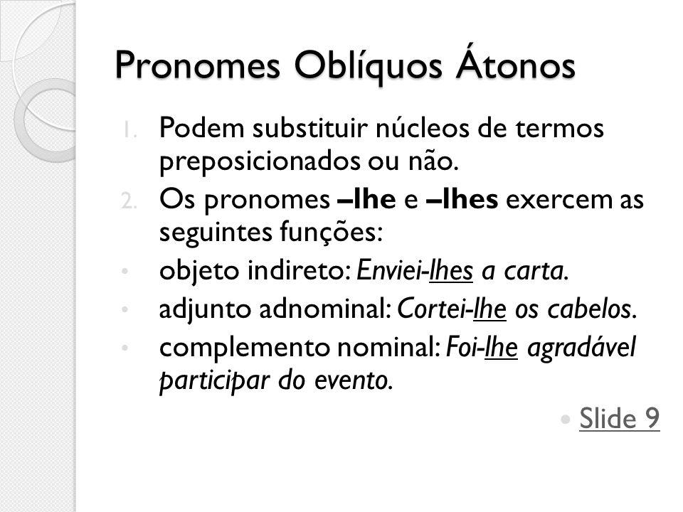 Pronomes Oblíquos Átonos 1. Podem substituir núcleos de termos preposicionados ou não. 2. Os pronomes –lhe e –lhes exercem as seguintes funções: objet