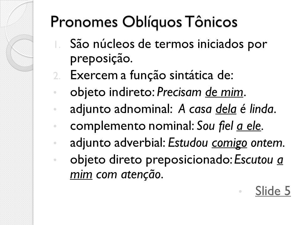 Pronomes Oblíquos Tônicos 1. São núcleos de termos iniciados por preposição. 2. Exercem a função sintática de: objeto indireto: Precisam de mim. adjun