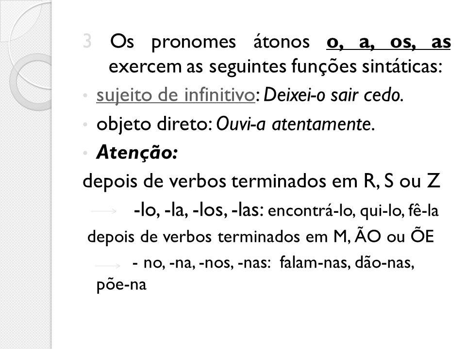 3 Os pronomes átonos o, a, os, as exercem as seguintes funções sintáticas: sujeito de infinitivo: Deixei-o sair cedo. sujeito de infinitivo objeto dir
