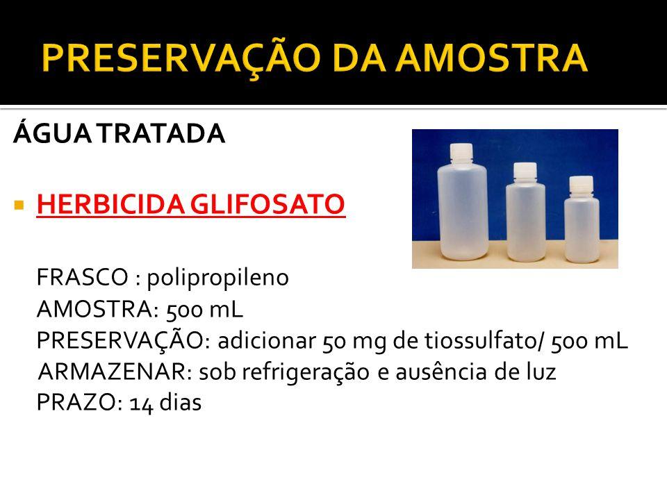 ÁGUA TRATADA HERBICIDA GLIFOSATO FRASCO : polipropileno AMOSTRA: 500 mL PRESERVAÇÃO: adicionar 50 mg de tiossulfato/ 500 mL ARMAZENAR: sob refrigeraçã