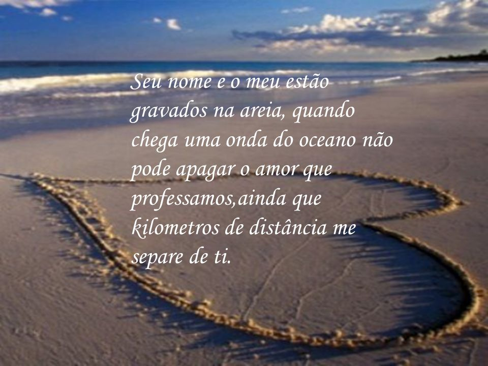 Seu nome e o meu estão gravados na areia, quando chega uma onda do oceano não pode apagar o amor que professamos,ainda que kilometros de distância me separe de ti.