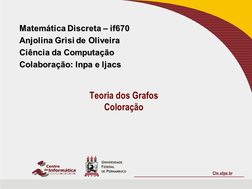 Matemática Discreta – if670 Anjolina Grisi de Oliveira Ciência da Computação Colaboração: lnpa e ljacs Teoria dos Grafos Coloração