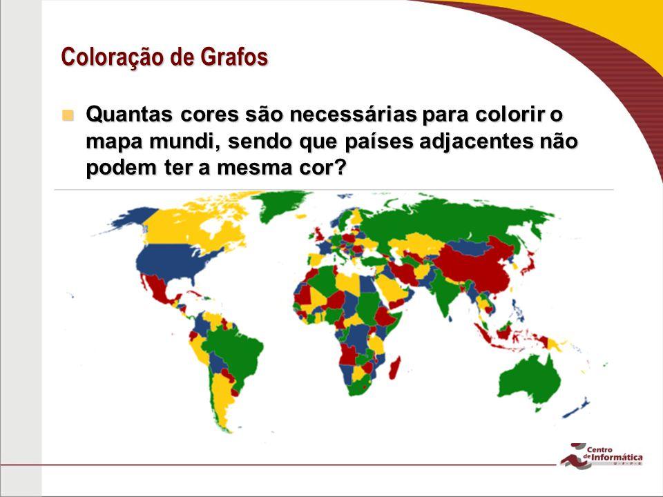 Coloração de Grafos Quantas cores são necessárias para colorir o mapa mundi, sendo que países adjacentes não podem ter a mesma cor.