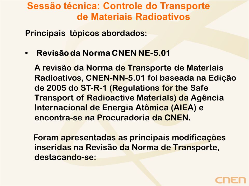 Principais tópicos abordados: Revisão da Norma CNEN NE-5.01 A revisão da Norma de Transporte de Materiais Radioativos, CNEN-NN-5.01 foi baseada na Edição de 2005 do ST-R-1 (Regulations for the Safe Transport of Radioactive Materials) da Agência Internacional de Energia Atômica (AIEA) e encontra-se na Procuradoria da CNEN.