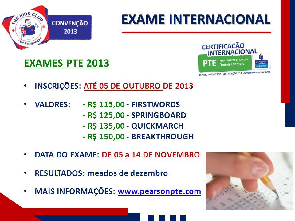 EXAME INTERNACIONAL EXAMES PTE 2013 INSCRIÇÕES: ATÉ 05 DE OUTUBRO DE 2013 VALORES: - R$ 115,00 - FIRSTWORDS - R$ 125,00 - SPRINGBOARD - R$ 135,00 - QU