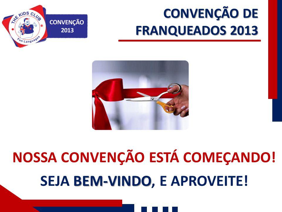 CONVENÇÃO DE FRANQUEADOS 2013 NOSSA CONVENÇÃO ESTÁ COMEÇANDO! BEM-VINDO SEJA BEM-VINDO, E APROVEITE!