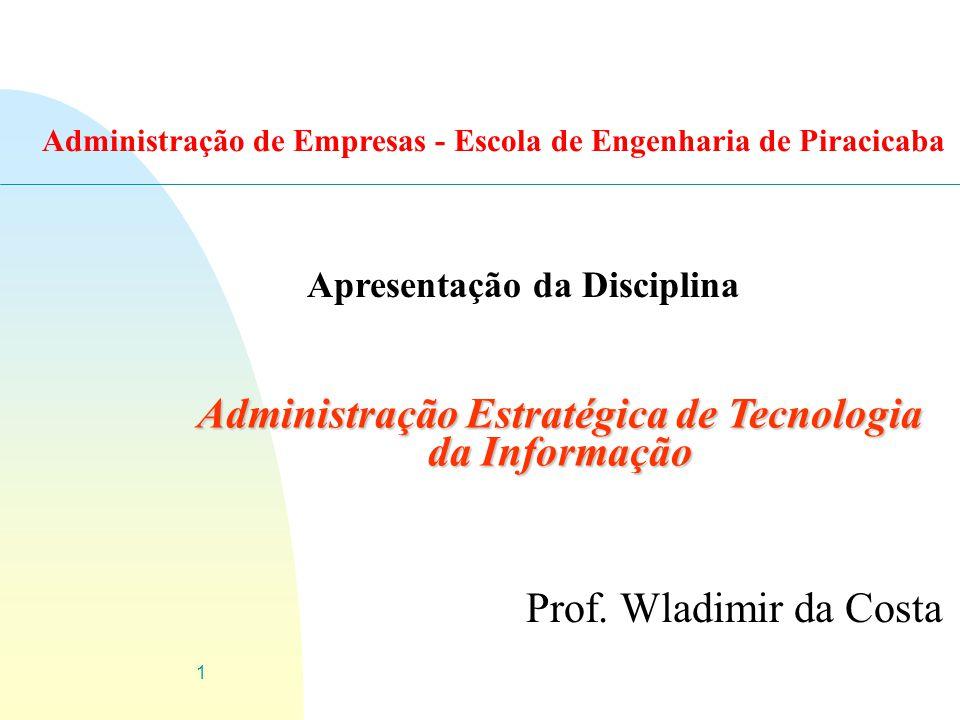 1 Administração Estratégica de Tecnologia da Informação Prof. Wladimir da Costa Apresentação da Disciplina Administração de Empresas - Escola de Engen