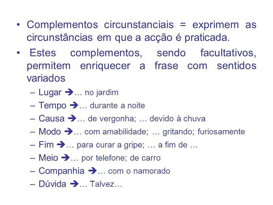 Complementos circunstanciais = exprimem as circunstâncias em que a acção é praticada. Estes complementos, sendo facultativos, permitem enriquecer a fr