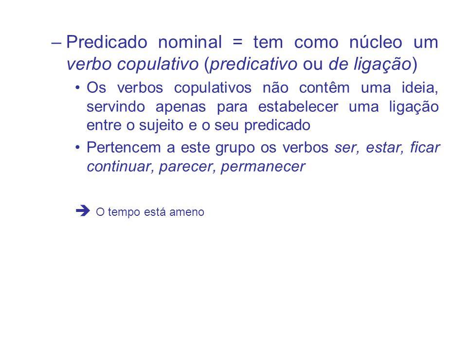 –Predicado nominal = tem como núcleo um verbo copulativo (predicativo ou de ligação) Os verbos copulativos não contêm uma ideia, servindo apenas para