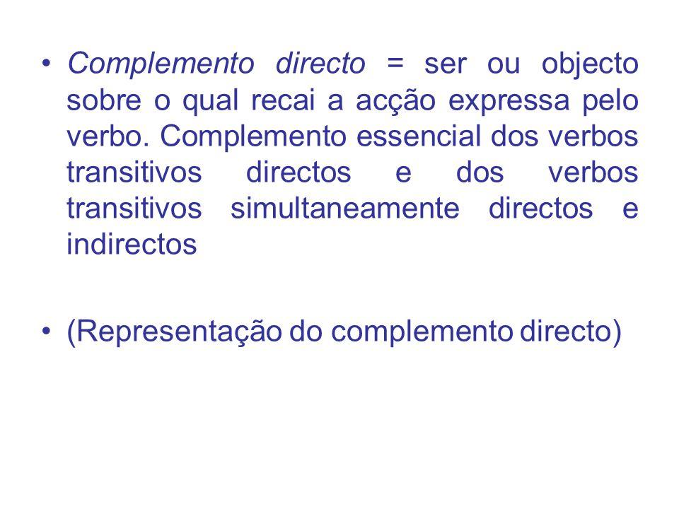 Complemento directo = ser ou objecto sobre o qual recai a acção expressa pelo verbo. Complemento essencial dos verbos transitivos directos e dos verbo