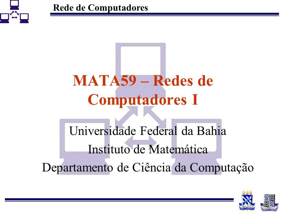 Rede de Computadores MATA59 – Redes de Computadores I Universidade Federal da Bahia Instituto de Matemática Departamento de Ciência da Computação