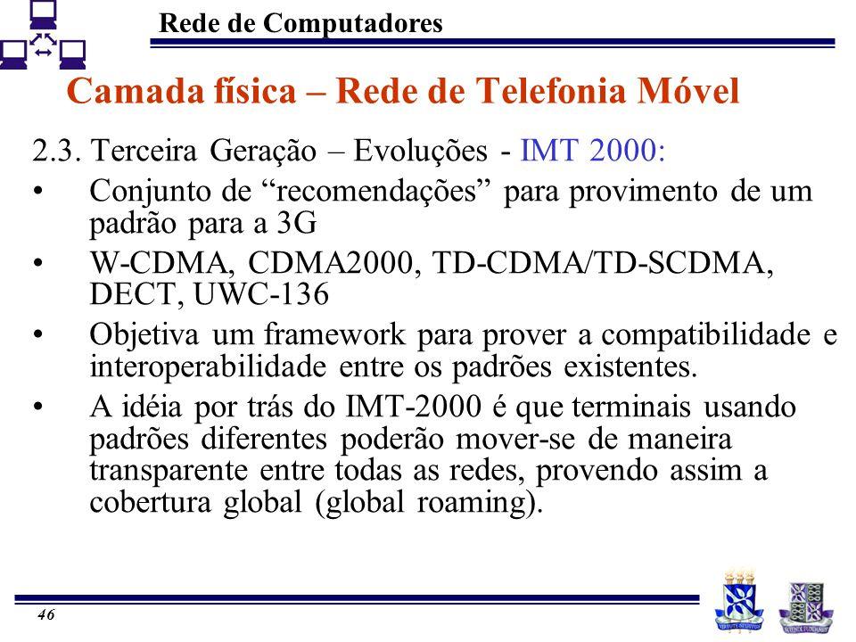 Rede de Computadores 46 Camada física – Rede de Telefonia Móvel 2.3. Terceira Geração – Evoluções - IMT 2000: Conjunto de recomendações para proviment