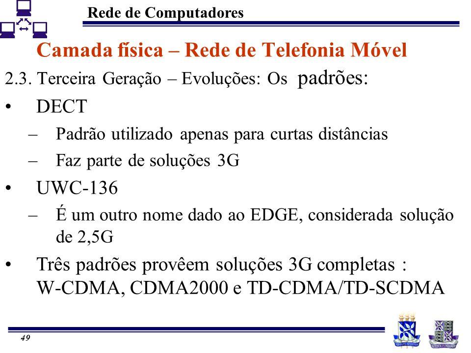 Rede de Computadores 49 Camada física – Rede de Telefonia Móvel 2.3. Terceira Geração – Evoluções: Os padrões: DECT –Padrão utilizado apenas para curt