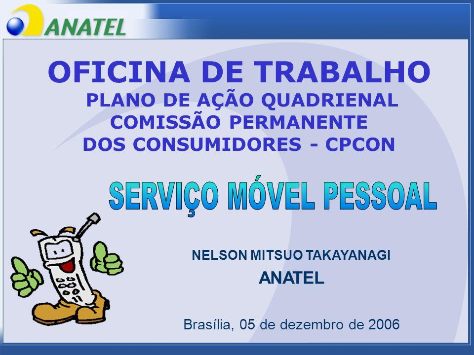 NELSON MITSUO TAKAYANAGI ANATEL Brasília, 05 de dezembro de 2006 OFICINA DE TRABALHO PLANO DE AÇÃO QUADRIENAL COMISSÃO PERMANENTE DOS CONSUMIDORES - CPCON
