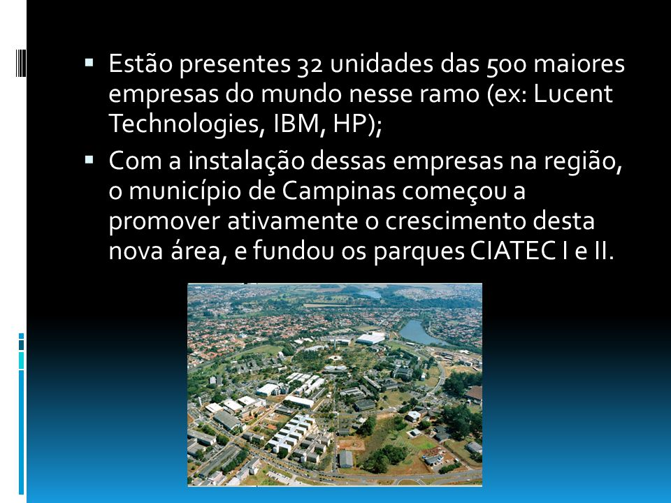Estão presentes 32 unidades das 500 maiores empresas do mundo nesse ramo (ex: Lucent Technologies, IBM, HP); Com a instalação dessas empresas na região, o município de Campinas começou a promover ativamente o crescimento desta nova área, e fundou os parques CIATEC I e II.