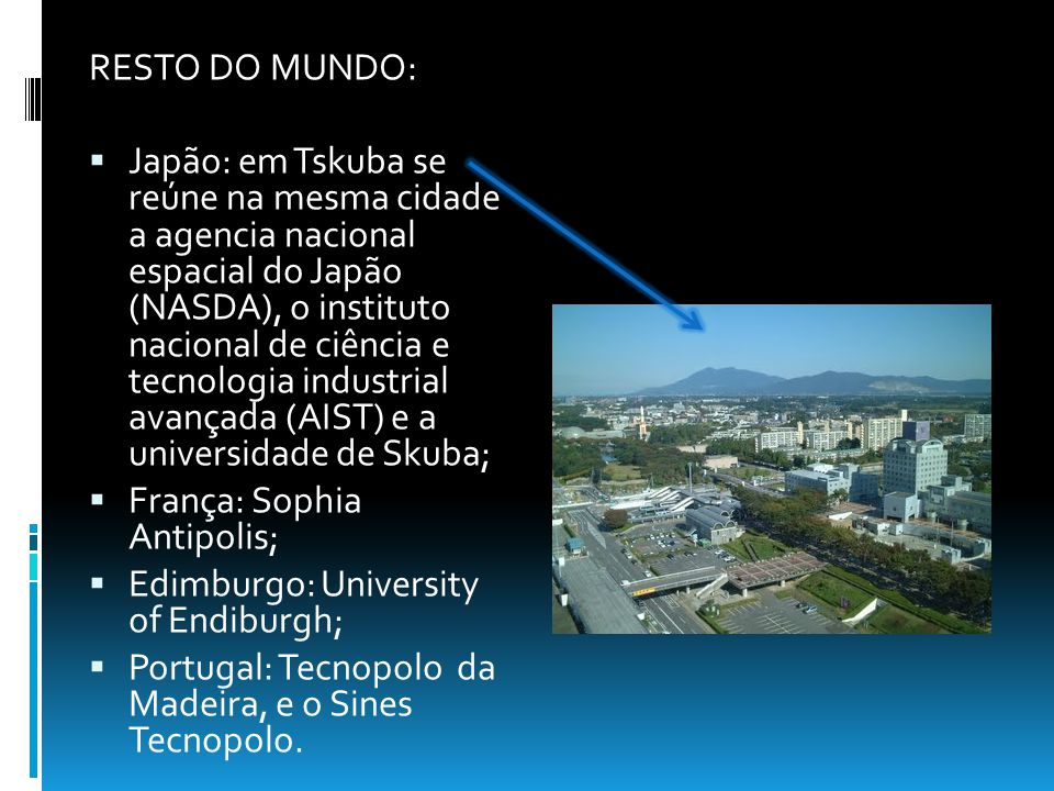 RESTO DO MUNDO: Japão: em Tskuba se reúne na mesma cidade a agencia nacional espacial do Japão (NASDA), o instituto nacional de ciência e tecnologia industrial avançada (AIST) e a universidade de Skuba; França: Sophia Antipolis; Edimburgo: University of Endiburgh; Portugal: Tecnopolo da Madeira, e o Sines Tecnopolo.