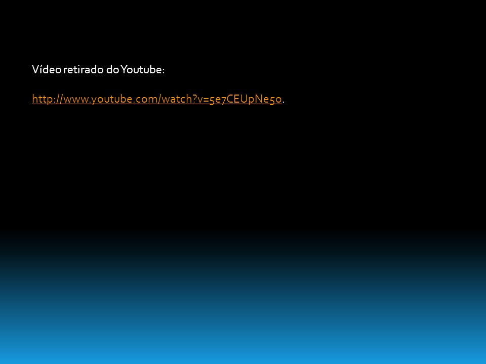 Vídeo retirado do Youtube: http://www.youtube.com/watch?v=5e7CEUpNe5ohttp://www.youtube.com/watch?v=5e7CEUpNe5o.