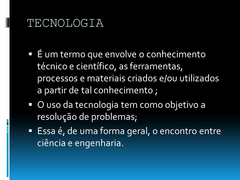 TECNOLOGIA É um termo que envolve o conhecimento técnico e científico, as ferramentas, processos e materiais criados e/ou utilizados a partir de tal conhecimento ; O uso da tecnologia tem como objetivo a resolução de problemas; Essa é, de uma forma geral, o encontro entre ciência e engenharia.
