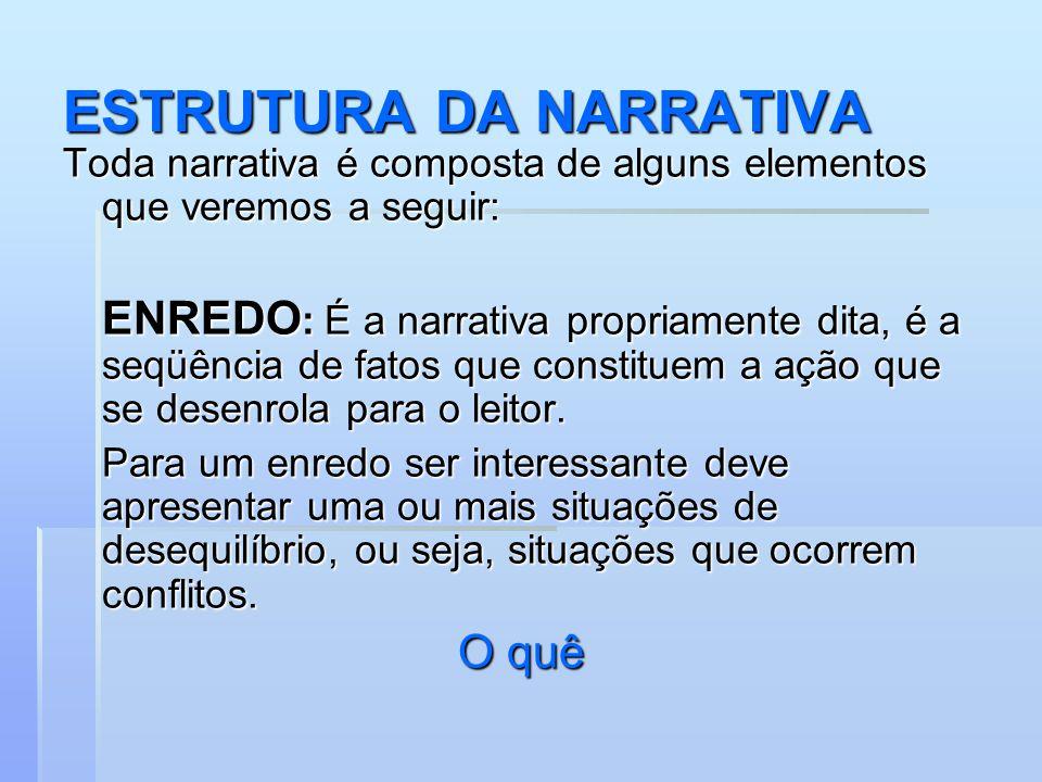 ESTRUTURA DA NARRATIVA Toda narrativa é composta de alguns elementos que veremos a seguir: ENREDO : É a narrativa propriamente dita, é a seqüência de fatos que constituem a ação que se desenrola para o leitor.
