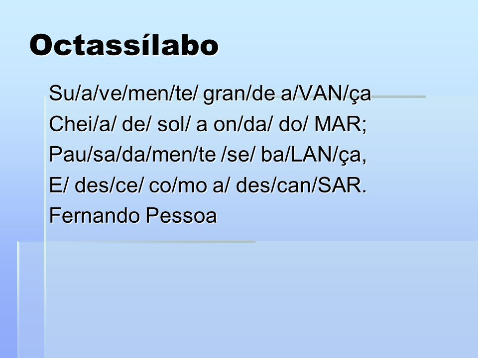 Octassílabo Su/a/ve/men/te/ gran/de a/VAN/ça Chei/a/ de/ sol/ a on/da/ do/ MAR; Pau/sa/da/men/te /se/ ba/LAN/ça, E/ des/ce/ co/mo a/ des/can/SAR. Fern