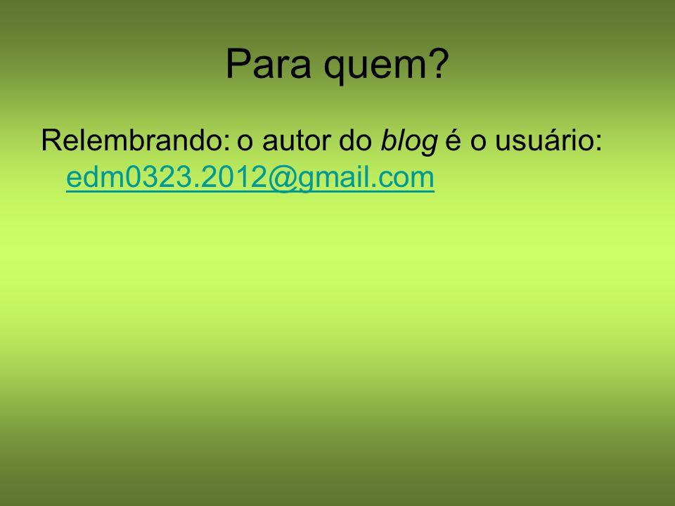 Para quem? Relembrando: o autor do blog é o usuário: edm0323.2012@gmail.com edm0323.2012@gmail.com