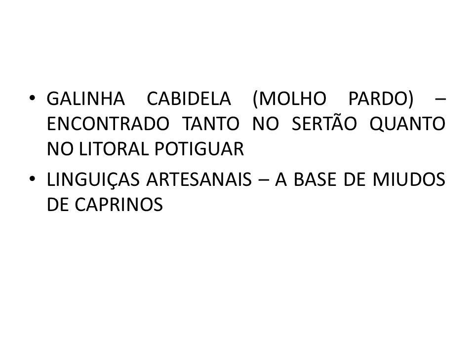 GALINHA CABIDELA (MOLHO PARDO) – ENCONTRADO TANTO NO SERTÃO QUANTO NO LITORAL POTIGUAR LINGUIÇAS ARTESANAIS – A BASE DE MIUDOS DE CAPRINOS
