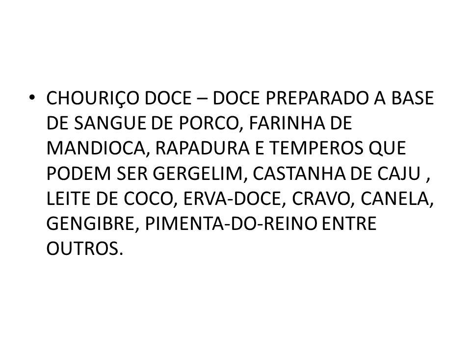 CHOURIÇO DOCE – DOCE PREPARADO A BASE DE SANGUE DE PORCO, FARINHA DE MANDIOCA, RAPADURA E TEMPEROS QUE PODEM SER GERGELIM, CASTANHA DE CAJU, LEITE DE