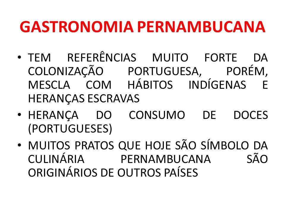 GASTRONOMIA PERNAMBUCANA TEM REFERÊNCIAS MUITO FORTE DA COLONIZAÇÃO PORTUGUESA, PORÉM, MESCLA COM HÁBITOS INDÍGENAS E HERANÇAS ESCRAVAS HERANÇA DO CON