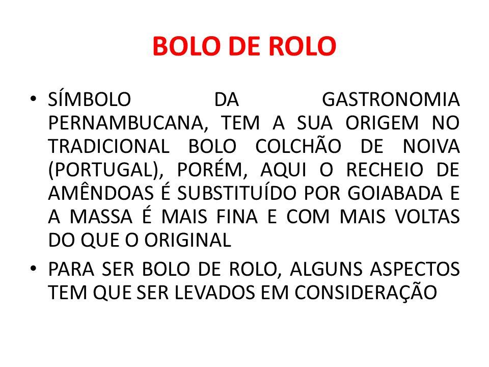 BOLO DE ROLO SÍMBOLO DA GASTRONOMIA PERNAMBUCANA, TEM A SUA ORIGEM NO TRADICIONAL BOLO COLCHÃO DE NOIVA (PORTUGAL), PORÉM, AQUI O RECHEIO DE AMÊNDOAS