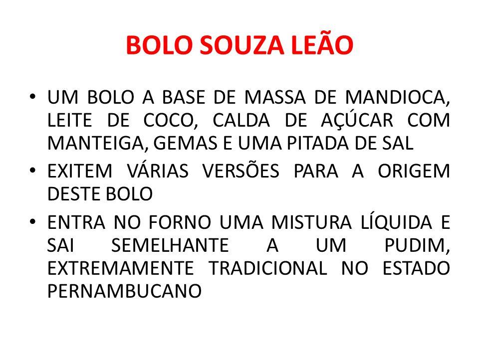 BOLO SOUZA LEÃO UM BOLO A BASE DE MASSA DE MANDIOCA, LEITE DE COCO, CALDA DE AÇÚCAR COM MANTEIGA, GEMAS E UMA PITADA DE SAL EXITEM VÁRIAS VERSÕES PARA