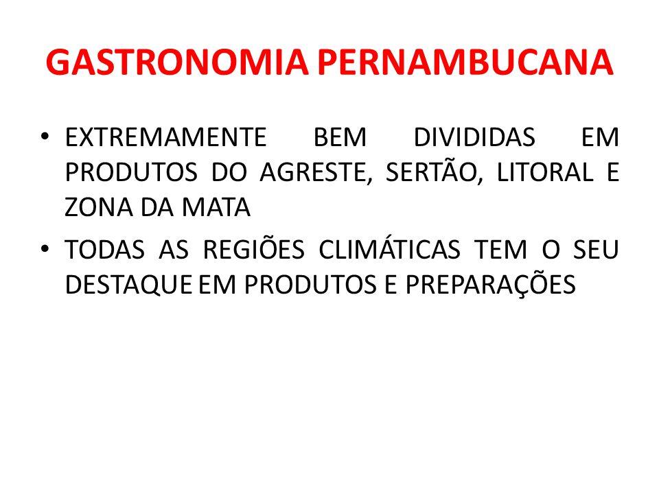 GASTRONOMIA PERNAMBUCANA EXTREMAMENTE BEM DIVIDIDAS EM PRODUTOS DO AGRESTE, SERTÃO, LITORAL E ZONA DA MATA TODAS AS REGIÕES CLIMÁTICAS TEM O SEU DESTA
