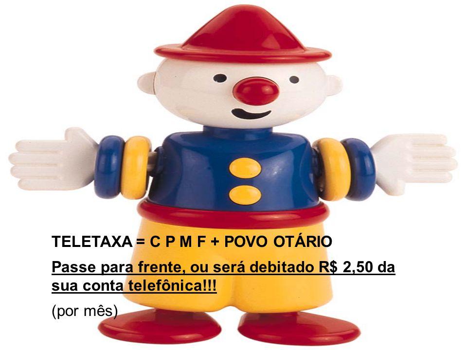 TELETAXA = C P M F + POVO OTÁRIO Passe para frente, ou será debitado R$ 2,50 da sua conta telefônica!!! (por mês)
