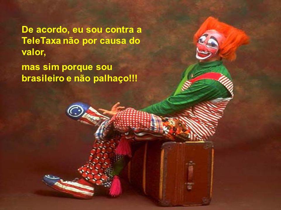 De acordo, eu sou contra a TeleTaxa não por causa do valor, mas sim porque sou brasileiro e não palhaço!!!