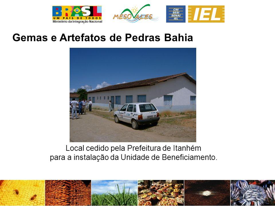 Ministério da Integração Nacional Gemas e Artefatos de PedrasBahia Local cedido pela Prefeitura de Itanhém para a instalação da Unidade de Beneficiamento.
