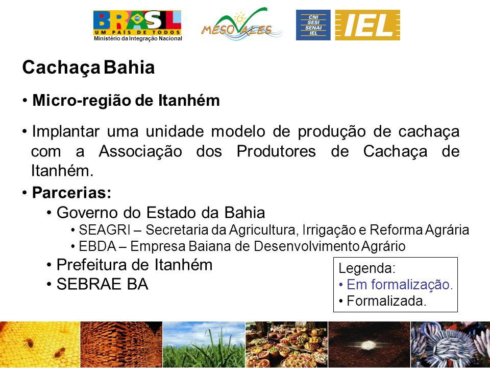 Ministério da Integração Nacional CachaçaBahia Micro-região de Itanhém Implantar uma unidade modelo de produção de cachaça com a Associação dos Produtores de Cachaça de Itanhém.