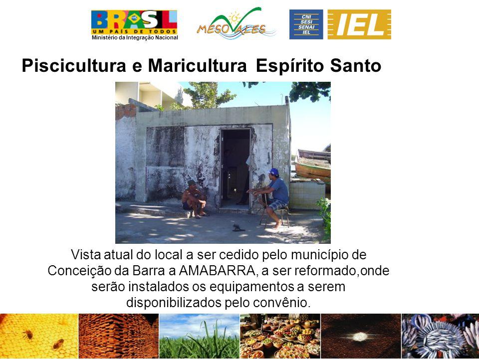 Ministério da Integração Nacional Espírito Santo Vista atual do local a ser cedido pelo município de Conceição da Barra a AMABARRA, a ser reformado,onde serão instalados os equipamentos a serem disponibilizados pelo convênio.