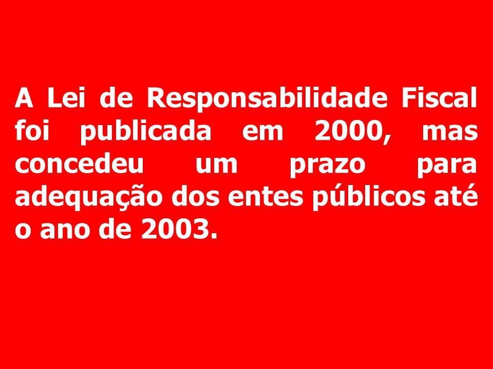 A Lei de Responsabilidade Fiscal foi publicada em 2000, mas concedeu um prazo para adequação dos entes públicos até o ano de 2003.